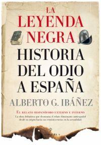La Leyenda negra : historia del odio a España : el relato hispanófobo externo e interno