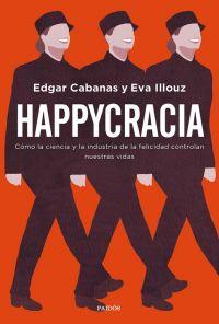 Happycracia : cómo la ciencia y la industria de la felicidad controlan nuestras vidas