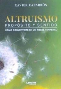 Altruismo : propósito y sentido : cómo convertirte en un ángel terrenal