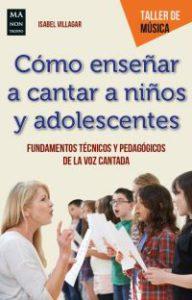Cómo enseñar a cantar a niños y adolescentes : fundamentos técnicos y pedagógicos de la voz cantada