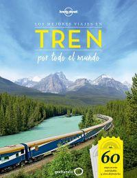 Los Mejores viajes en tren por todo el mundo : 60 viajes en tren inolvidables y cómo disfrutarlos