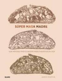 Súper masa madre : guía infalible para elaborar panes exquisitos en casa