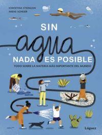¡Sin agua nada es posible! : todo sobre la materia más importante del mundo
