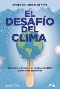 El Desafío del clima : entiende el tiempo y el cambio climático para salvar el planeta